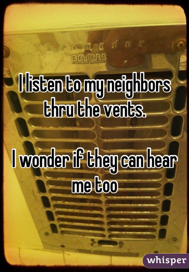 I listen to my neighbors thru the vents.   I wonder if they can hear me too