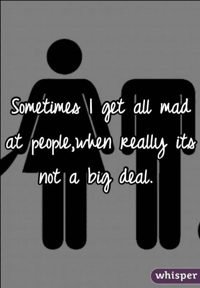 Sometimes I get all mad at people,when really its not a big deal.