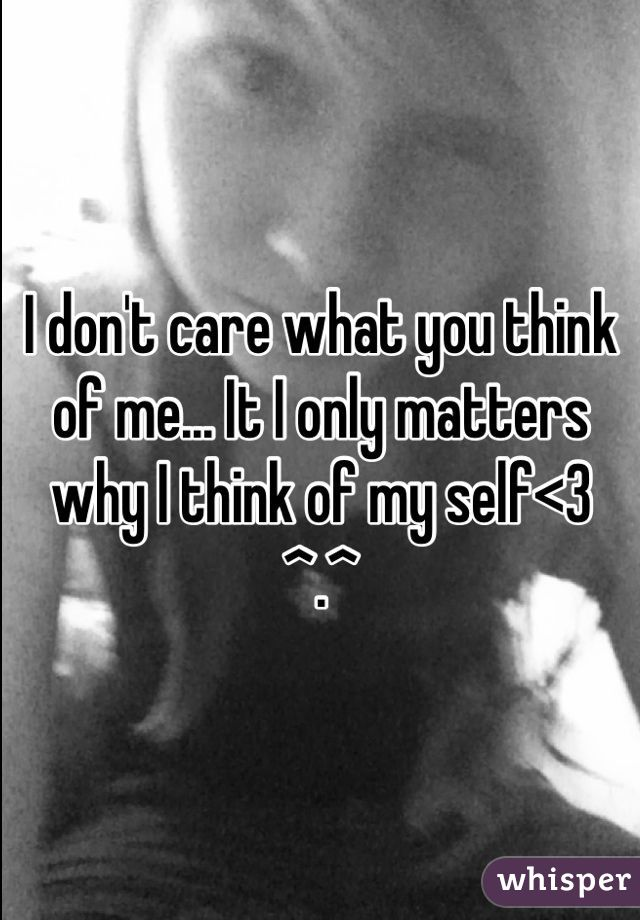 I don't care what you think of me... It I only matters why I think of my self<3 ^.^