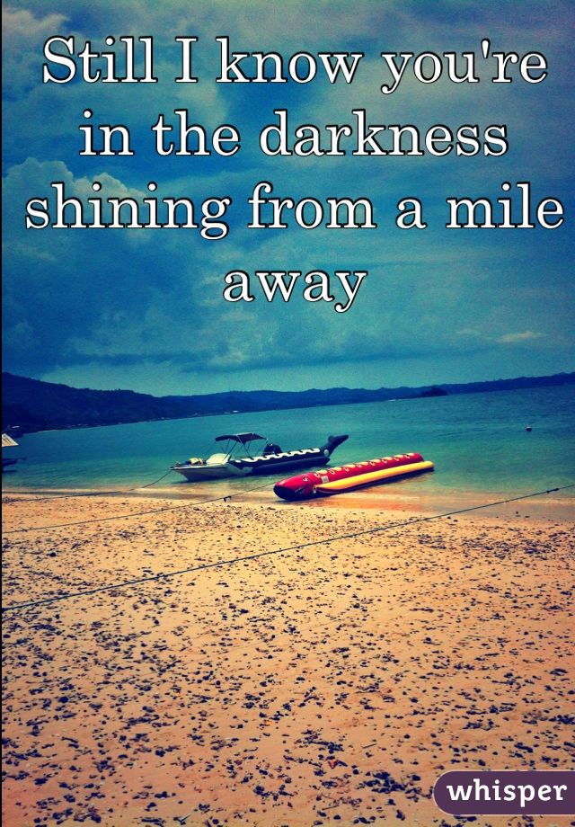 Still I know you're in the darkness shining from a mile away