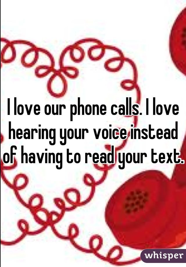 I love our phone calls. I love hearing your voice instead of having to read your text.