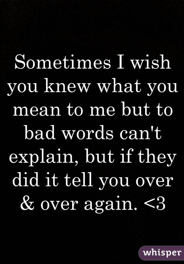 Sometimes I wish you knew what you mean to me but to bad words can't explain, but if they did it tell you over & over again. <3