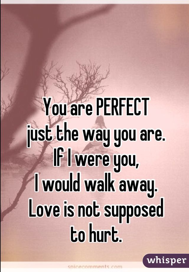 You are PERFECT  just the way you are.  If I were you,  I would walk away.  Love is not supposed to hurt.
