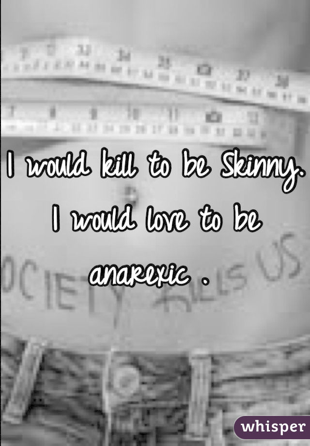 I would kill to be Skinny. I would love to be anarexic .
