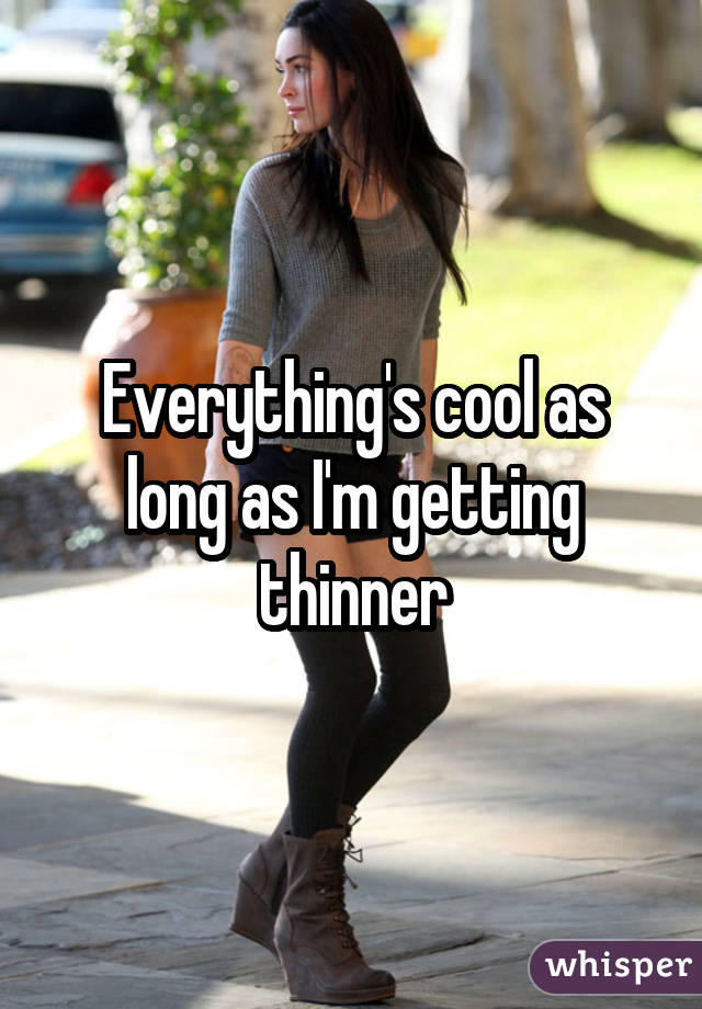 Everything's cool as long as I'm getting thinner