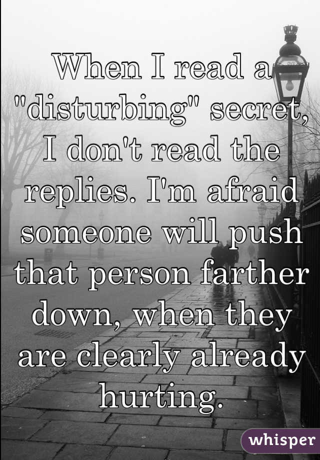"""When I read a """"disturbing"""" secret, I don't read the replies. I'm afraid someone will push that person farther down, when they are clearly already hurting."""