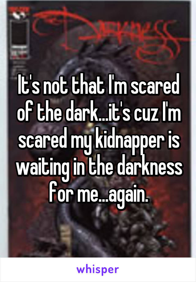 It's not that I'm scared of the dark...it's cuz I'm scared my kidnapper is waiting in the darkness for me...again.