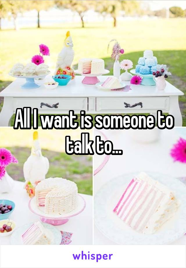 All I want is someone to talk to...