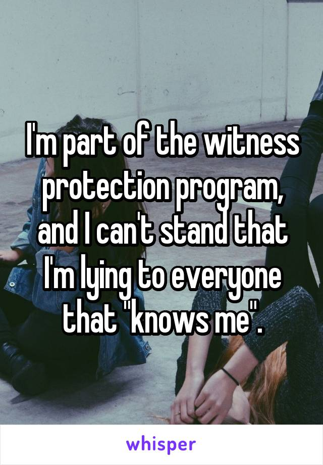 "I'm part of the witness protection program, and I can't stand that I'm lying to everyone that ""knows me""."