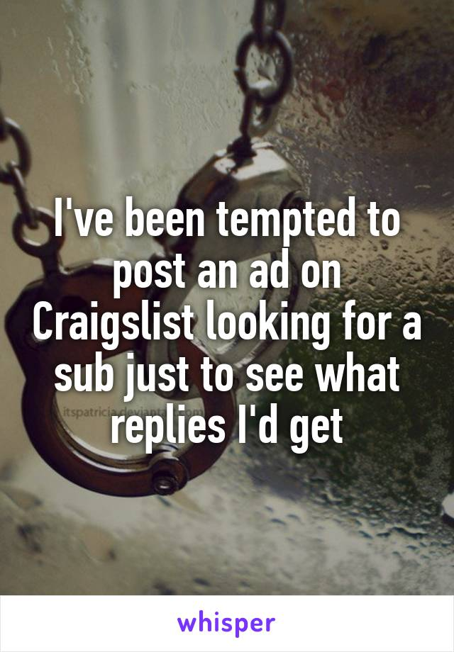 I've been tempted to post an ad on Craigslist looking for a sub just to see what replies I'd get