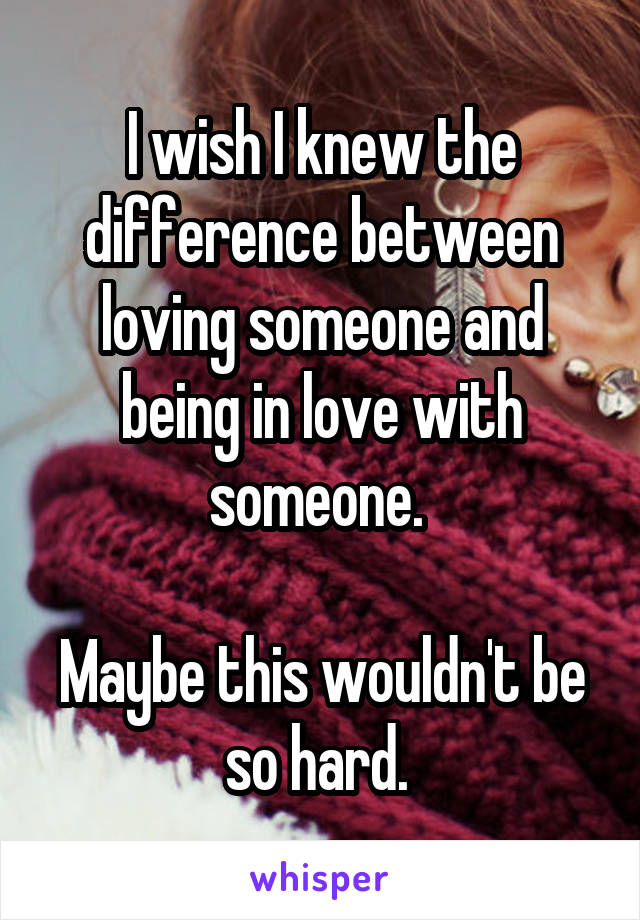 I wish I knew the difference between loving someone and being in love with someone.   Maybe this wouldn't be so hard.