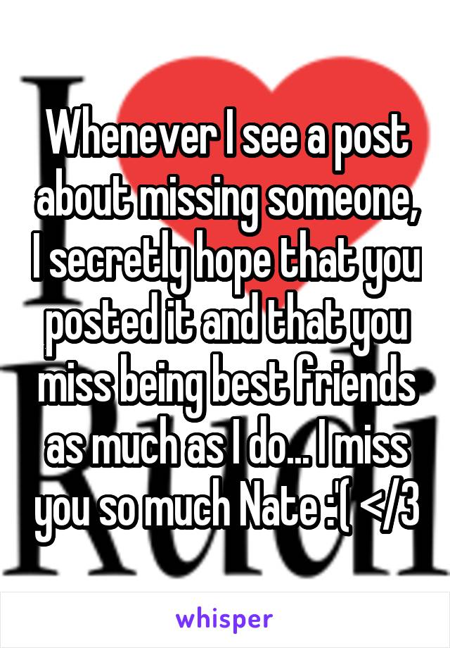 Whenever I see a post about missing someone, I secretly hope that you posted it and that you miss being best friends as much as I do... I miss you so much Nate :'( </3