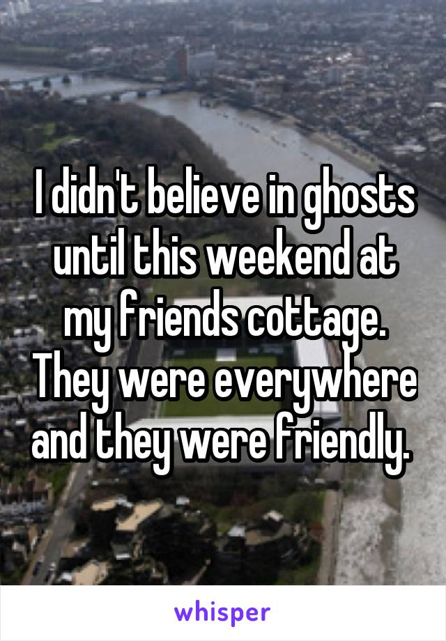 I didn't believe in ghosts until this weekend at my friends cottage. They were everywhere and they were friendly.