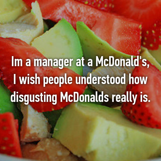 Im a manager at a McDonald's, I wish people understood how disgusting McDonalds really is.