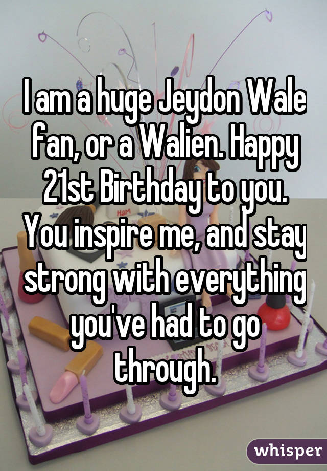 I am a huge Jeydon Wale fan, or a Walien. Happy 21st Birthday to you. You inspire me, and stay strong with everything you've had to go through.