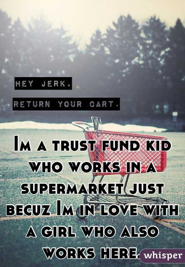 Im a trust fund kid who works in a supermarket just becuz Im in love with a girl who also works here.