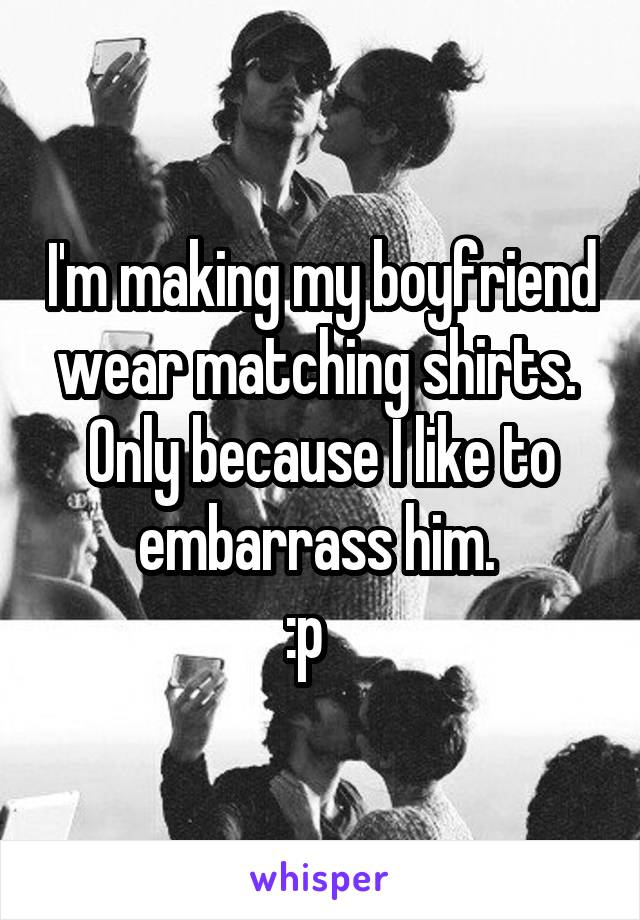 I'm making my boyfriend wear matching shirts.  Only because I like to embarrass him.  :p
