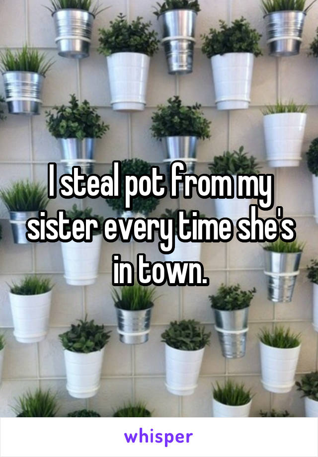 I steal pot from my sister every time she's in town.