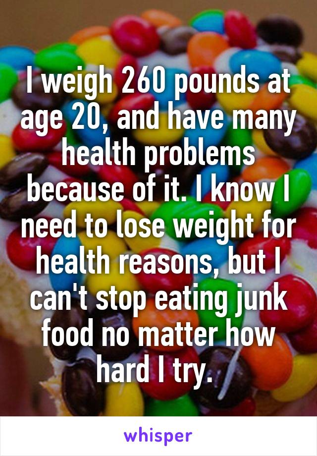 I weigh 260 pounds at age 20, and have many health problems because of it. I know I need to lose weight for health reasons, but I can't stop eating junk food no matter how hard I try.
