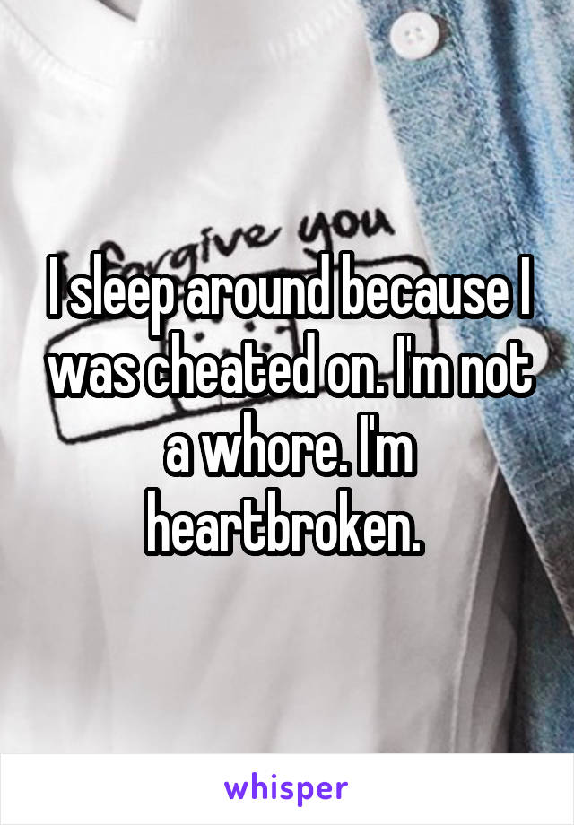 I sleep around because I was cheated on. I'm not a whore. I'm heartbroken.