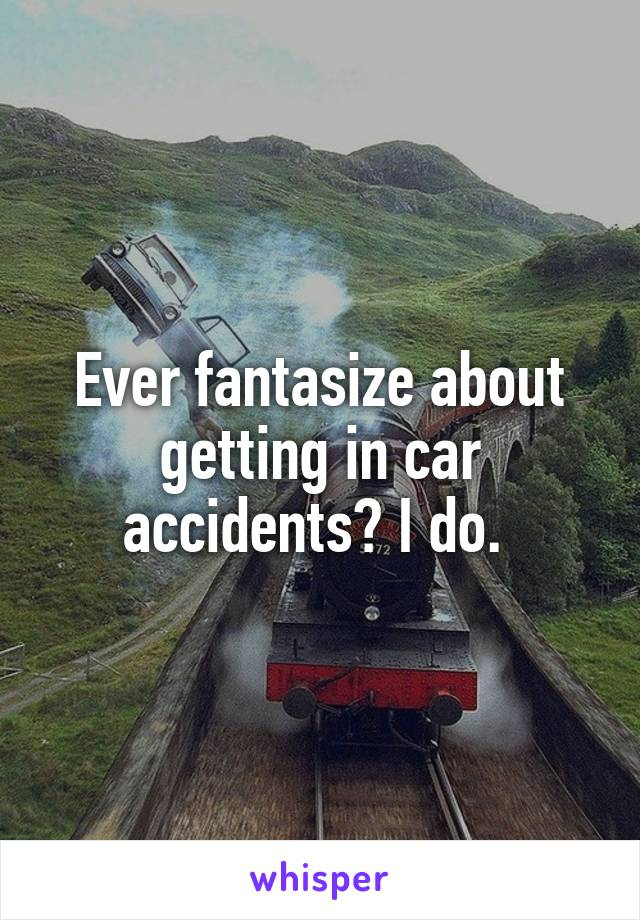 Ever fantasize about getting in car accidents? I do.