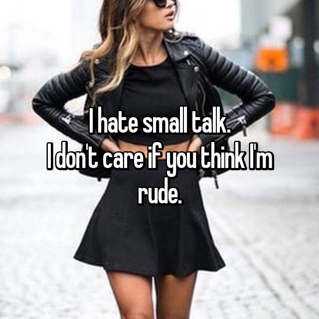 I hate small talk. I don't care if you think I'm rude.