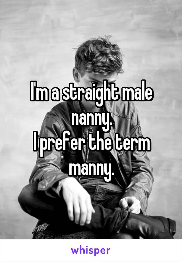 I'm a straight male nanny. I prefer the term manny.