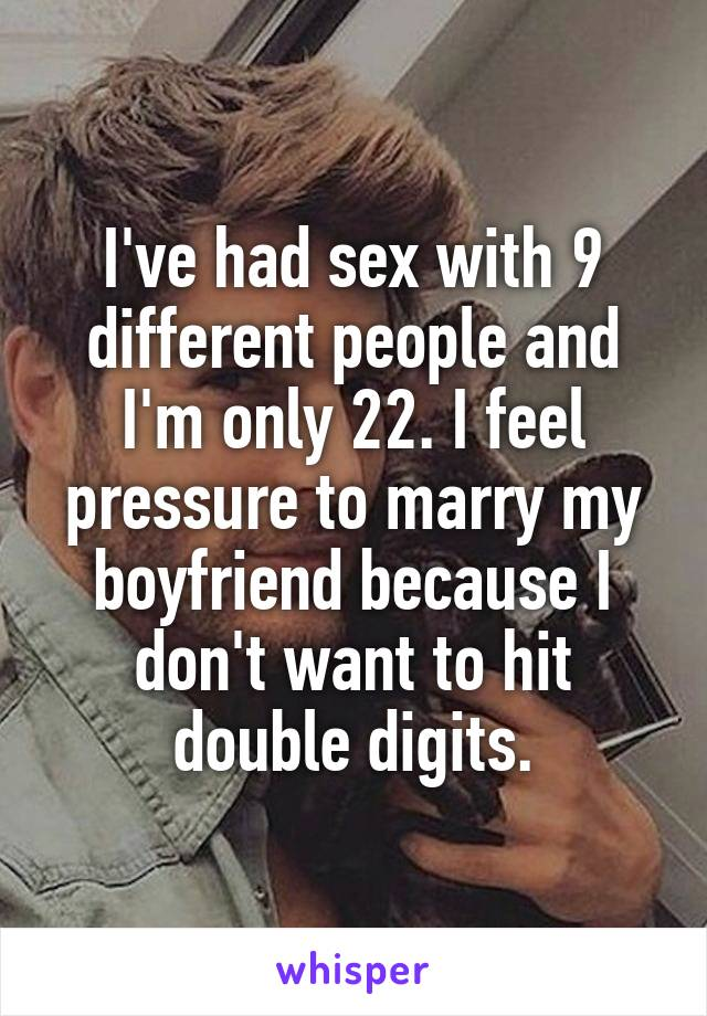 I've had sex with 9 different people and I'm only 22. I feel pressure to marry my boyfriend because I don't want to hit double digits.