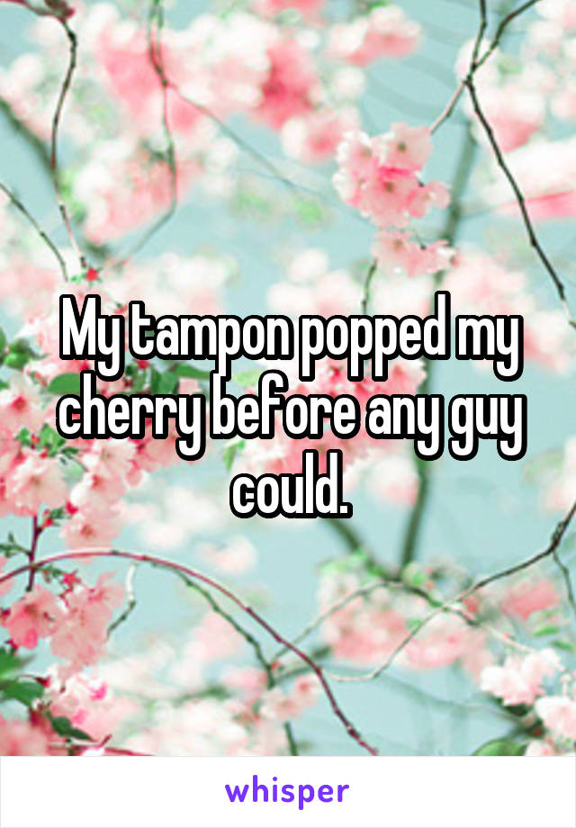 My tampon popped my cherry before any guy could.