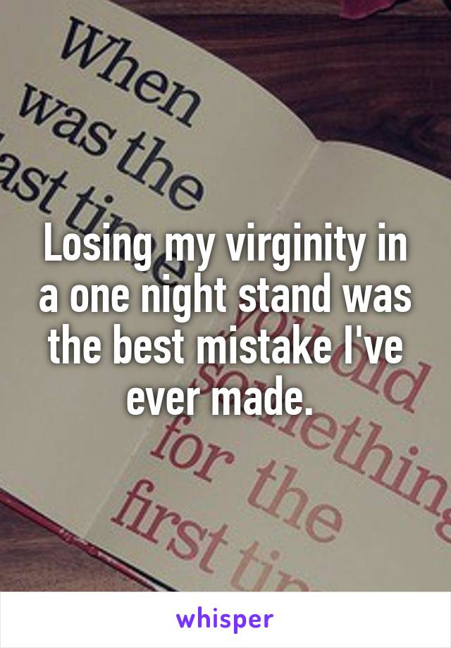 Losing my virginity in a one night stand was the best mistake I've ever made.