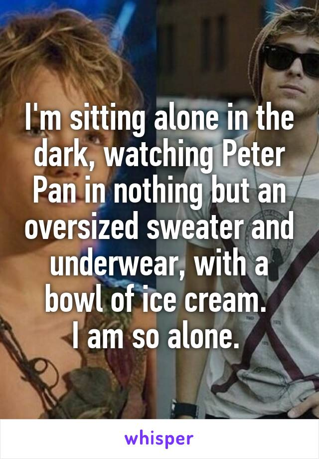 I'm sitting alone in the dark, watching Peter Pan in nothing but an oversized sweater and underwear, with a bowl of ice cream.  I am so alone.