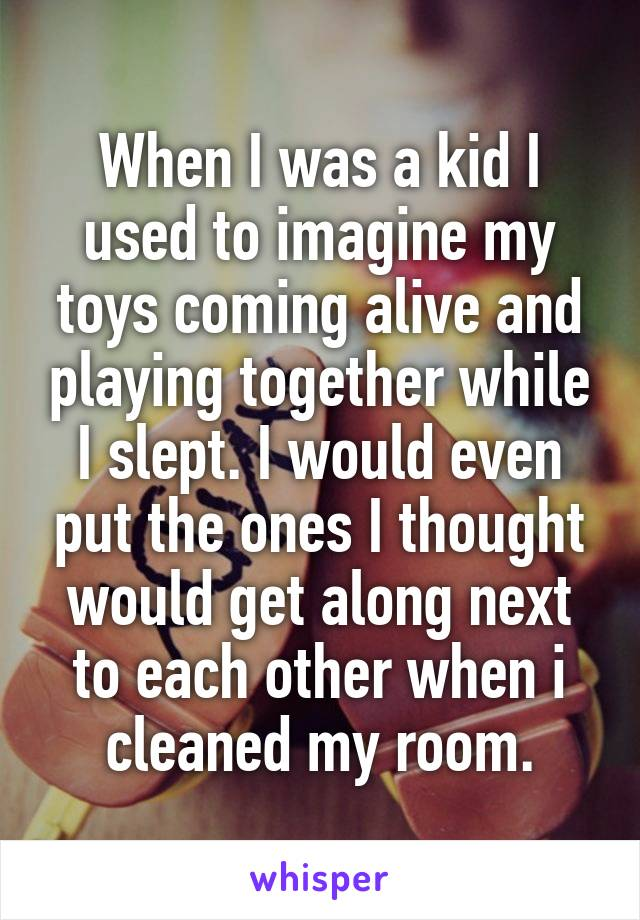 When I was a kid I used to imagine my toys coming alive and playing together while I slept. I would even put the ones I thought would get along next to each other when i cleaned my room.