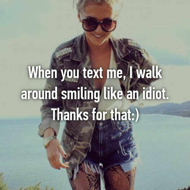 When you text me, I walk around smiling like an idiot. Thanks for that:)