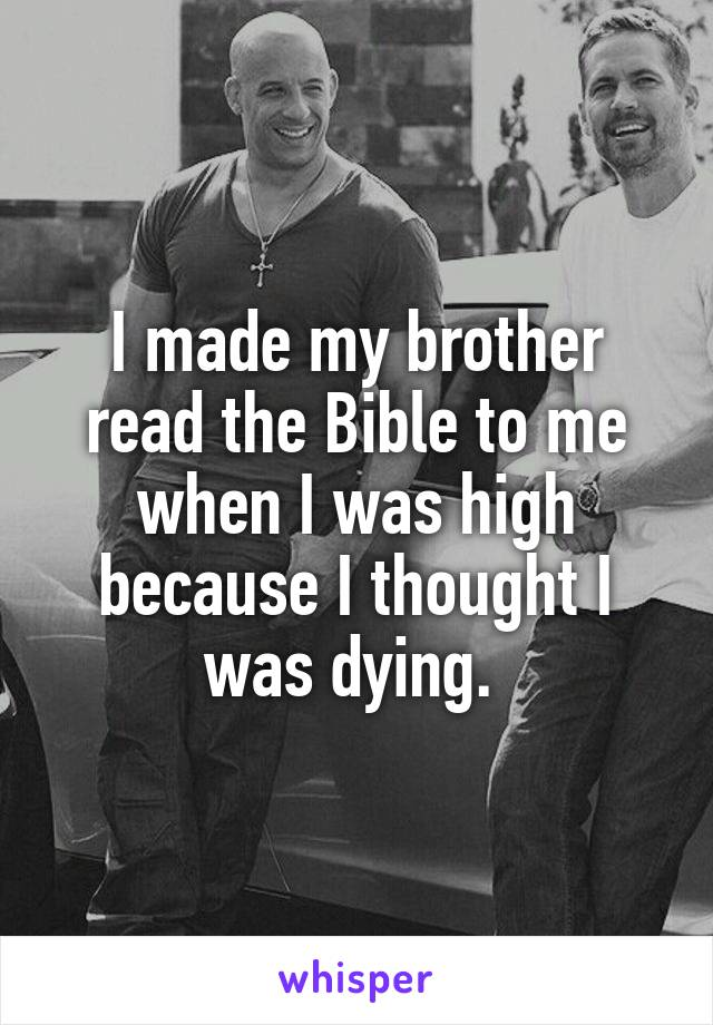 I made my brother read the Bible to me when I was high because I thought I was dying.
