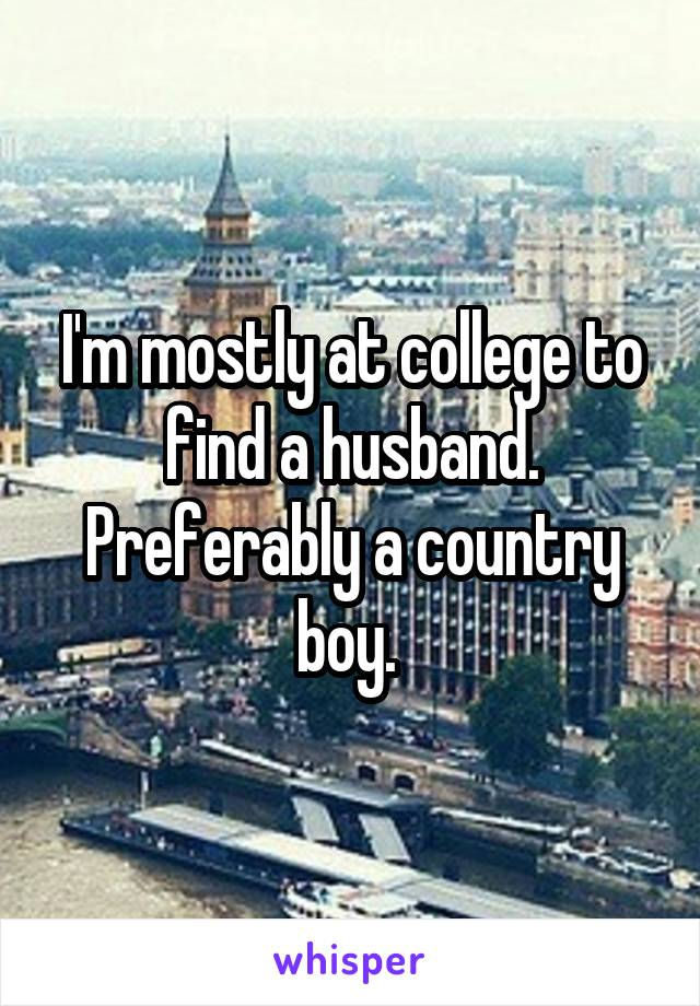 I'm mostly at college to find a husband. Preferably a country boy.