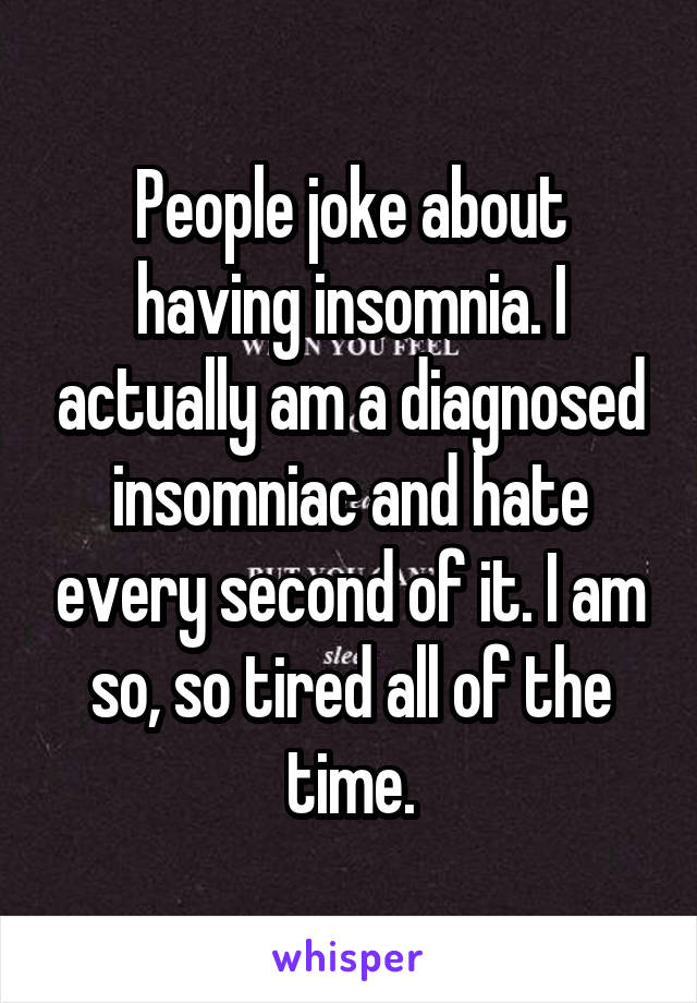 People joke about having insomnia. I actually am a diagnosed insomniac and hate every second of it. I am so, so tired all of the time.