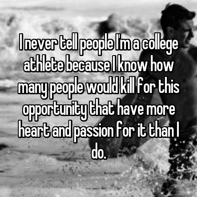 I never tell people I'm a college athlete because I know how many people would kill for this opportunity that have more heart and passion for it than I do.