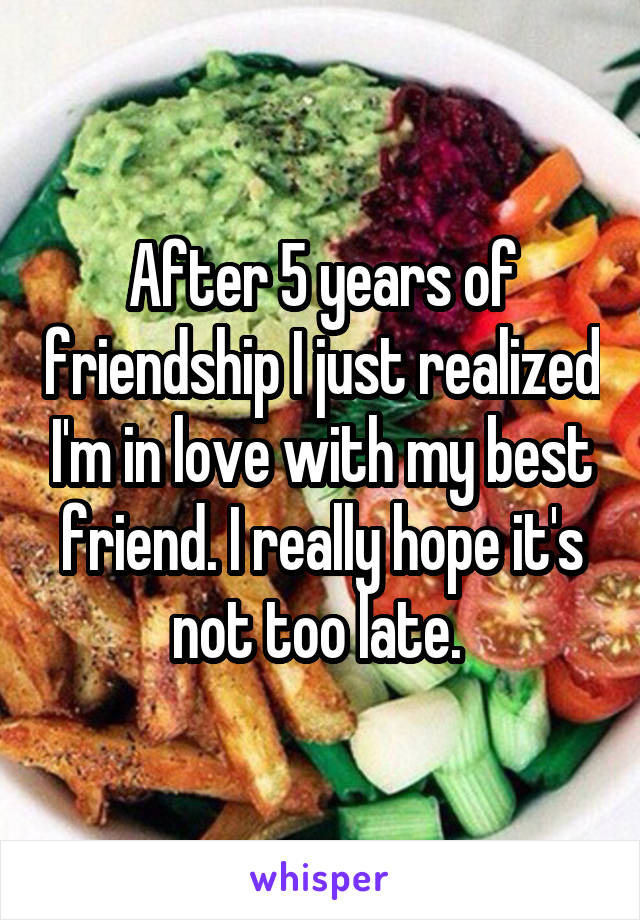 After 5 years of friendship I just realized I'm in love with my best friend. I really hope it's not too late.