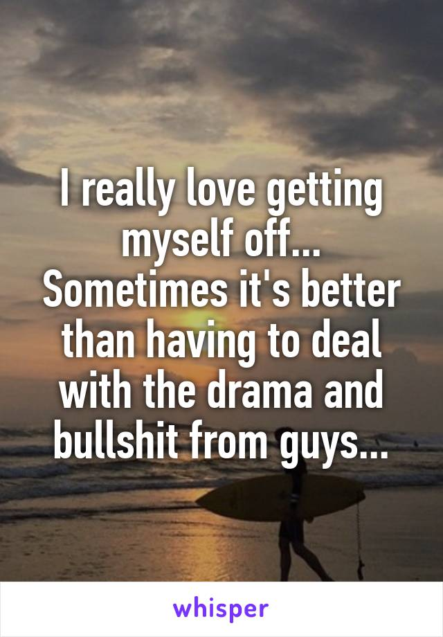 I really love getting myself off... Sometimes it's better than having to deal with the drama and bullshit from guys...