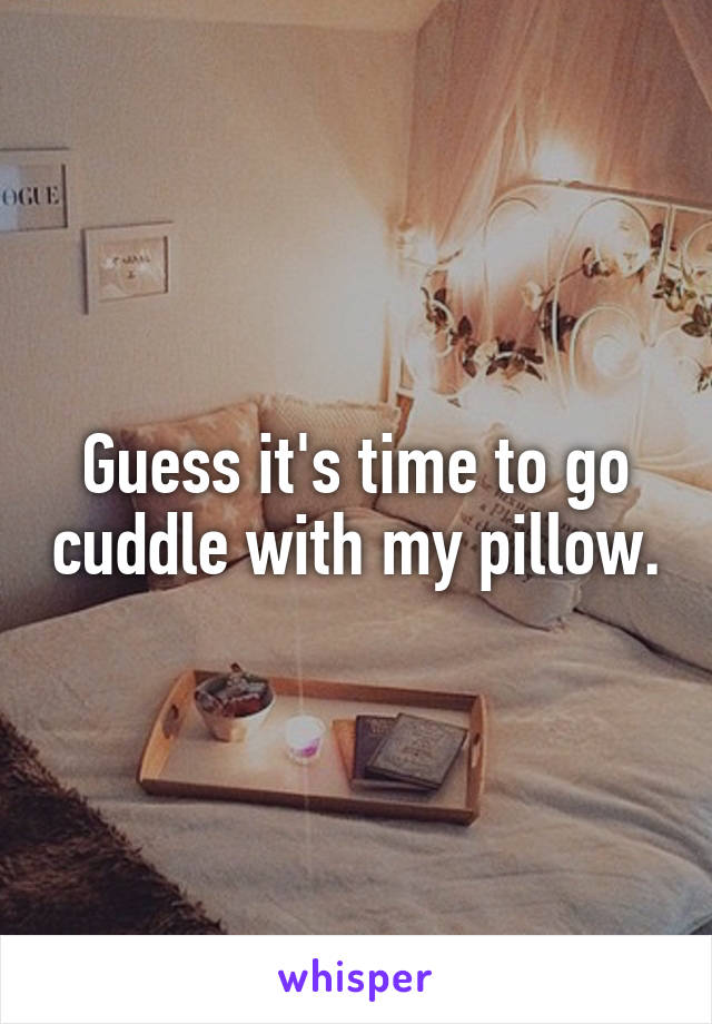 Guess it's time to go cuddle with my pillow.