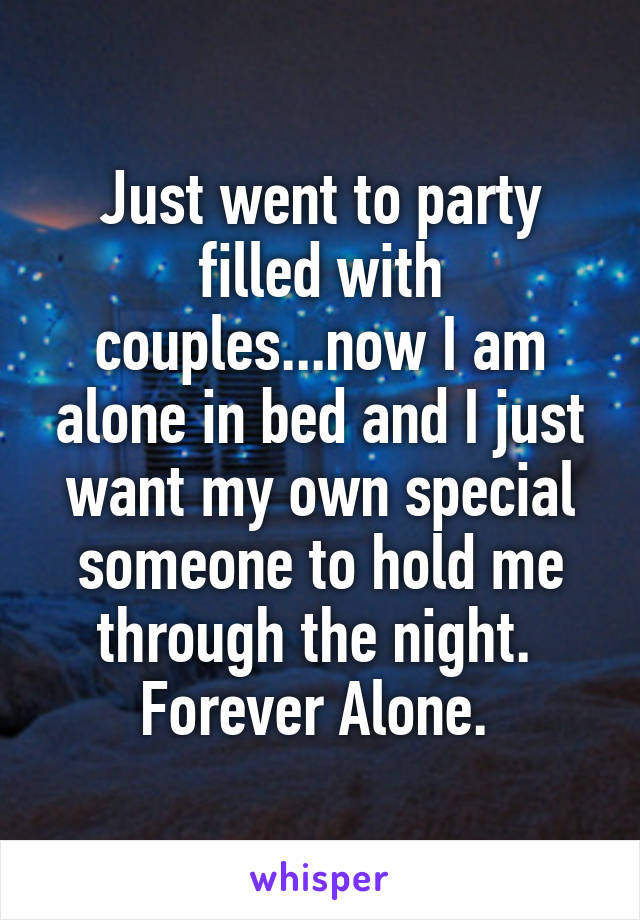 Just went to party filled with couples...now I am alone in bed and I just want my own special someone to hold me through the night.  Forever Alone.