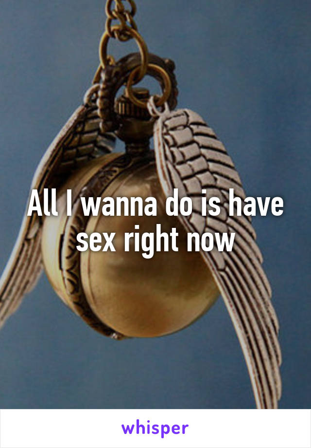 All I wanna do is have sex right now