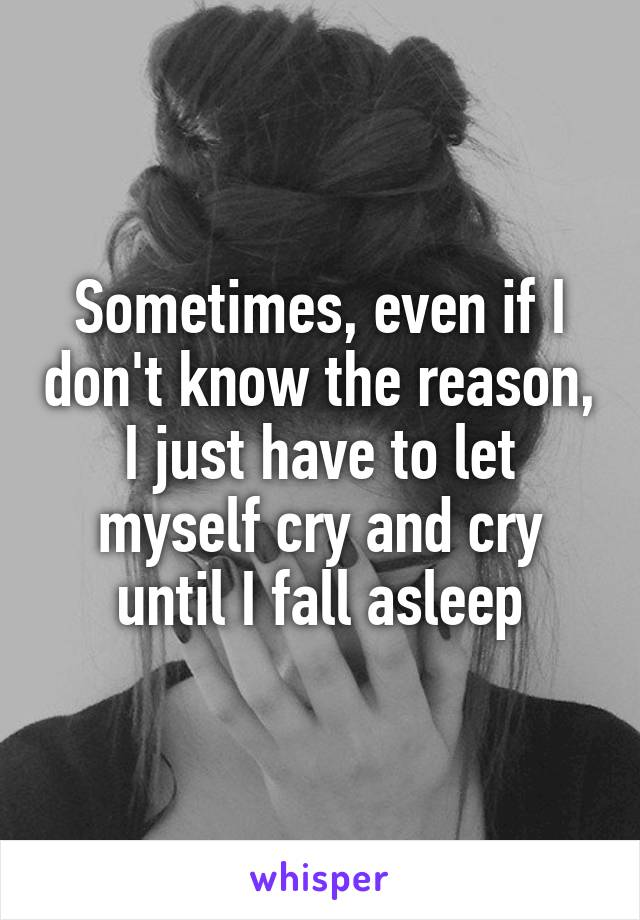 Sometimes, even if I don't know the reason, I just have to let myself cry and cry until I fall asleep