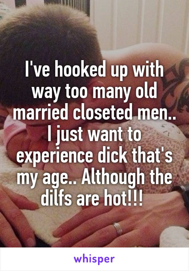 I've hooked up with way too many old married closeted men.. I just want to experience dick that's my age.. Although the dilfs are hot!!!