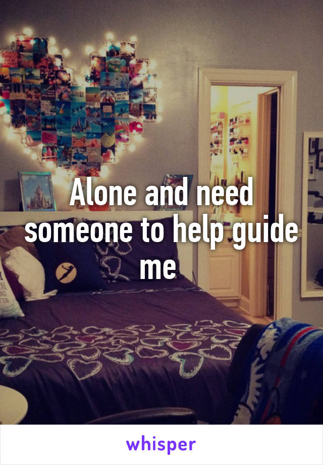 Alone and need someone to help guide me