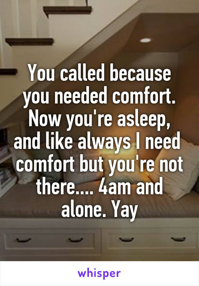 You called because you needed comfort. Now you're asleep, and like always I need  comfort but you're not there.... 4am and alone. Yay