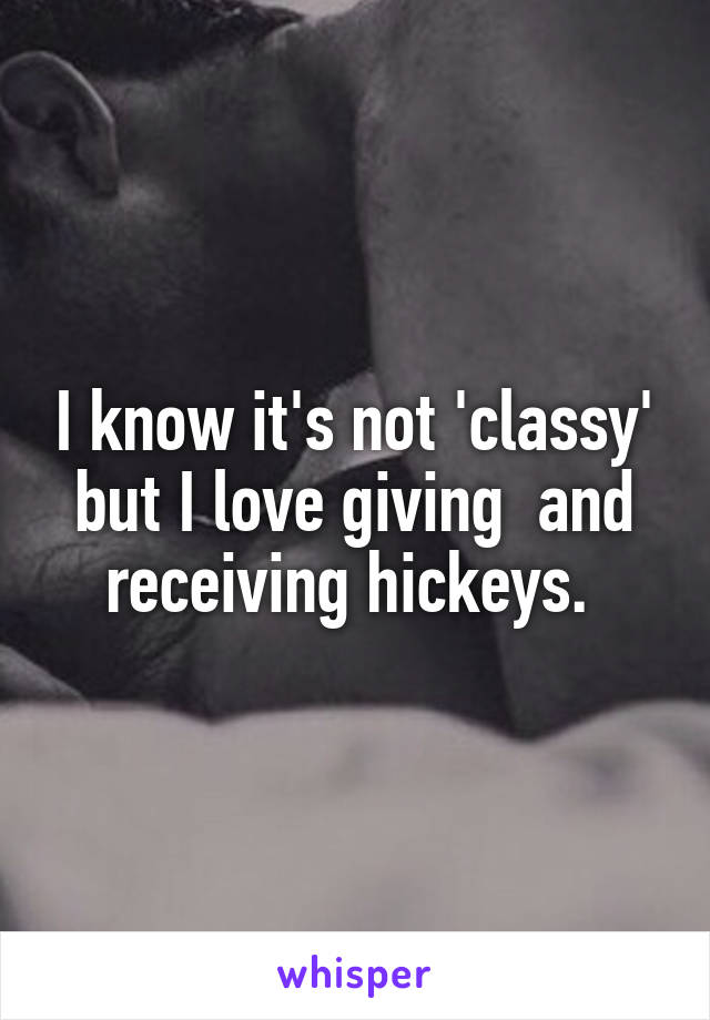 I know it's not 'classy' but I love giving  and receiving hickeys.