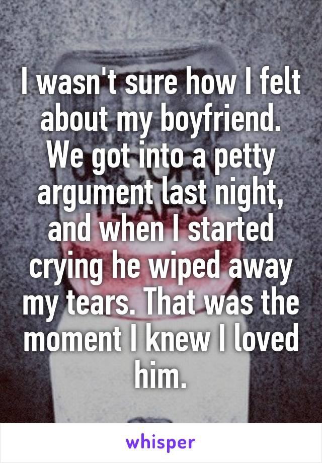 I wasn't sure how I felt about my boyfriend. We got into a petty argument last night, and when I started crying he wiped away my tears. That was the moment I knew I loved him.