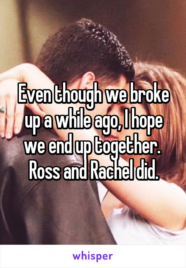 Even though we broke up a while ago, I hope we end up together.  Ross and Rachel did.