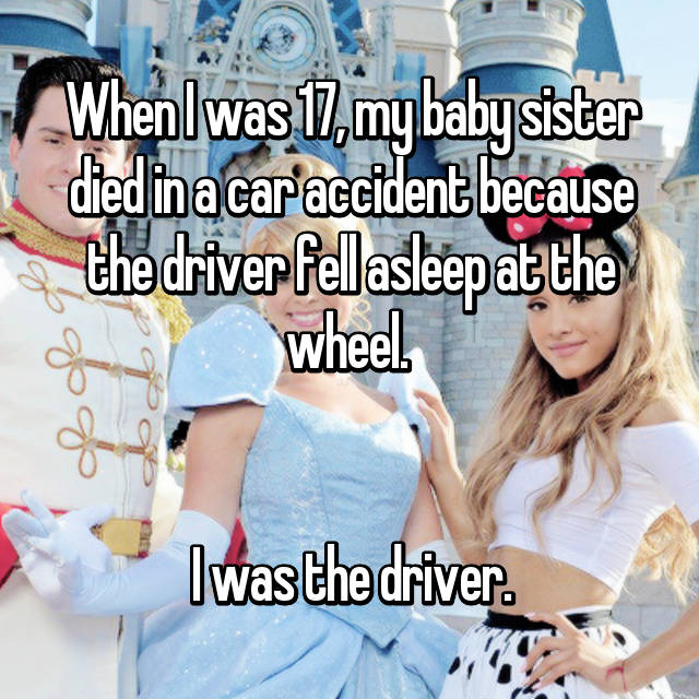 When I was 17, my baby sister died in a car accident because the driver fell asleep at the wheel.    I was the driver.
